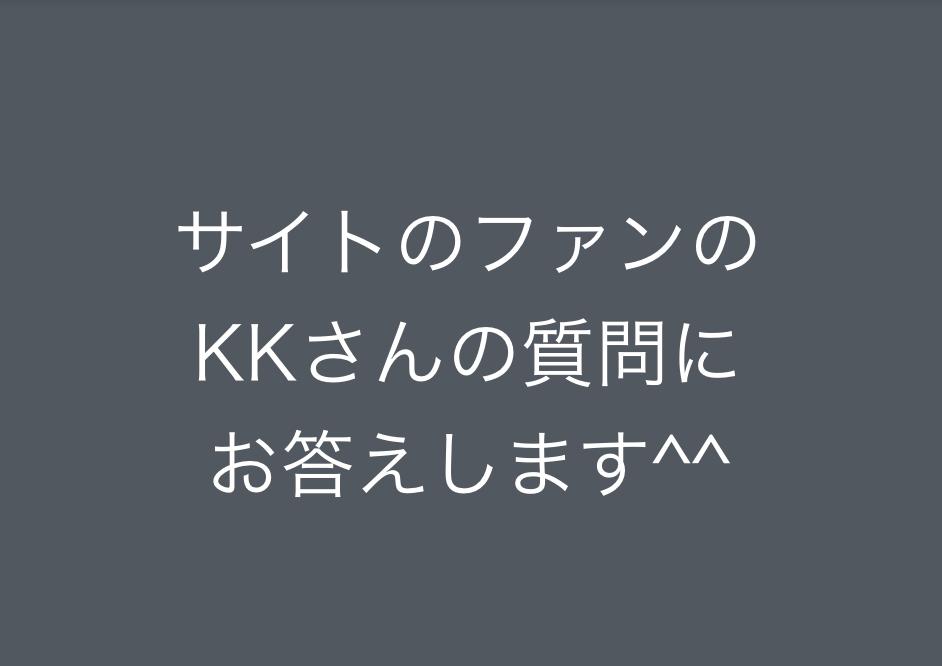 サイトのファンのKKさんの質問にお答えします^^